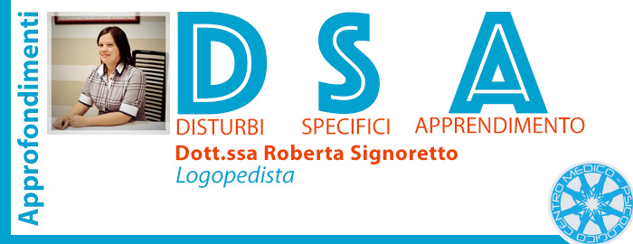 Cosa sono i DSA – Disturbi Specifici di Apprendimento? Ce ne parla la Dott.ssa Roberta Signoretto